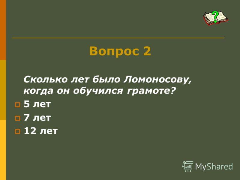 Вопрос 2 Сколько лет было Ломоносову, когда он обучился грамоте? 5 лет 7 лет 12 лет