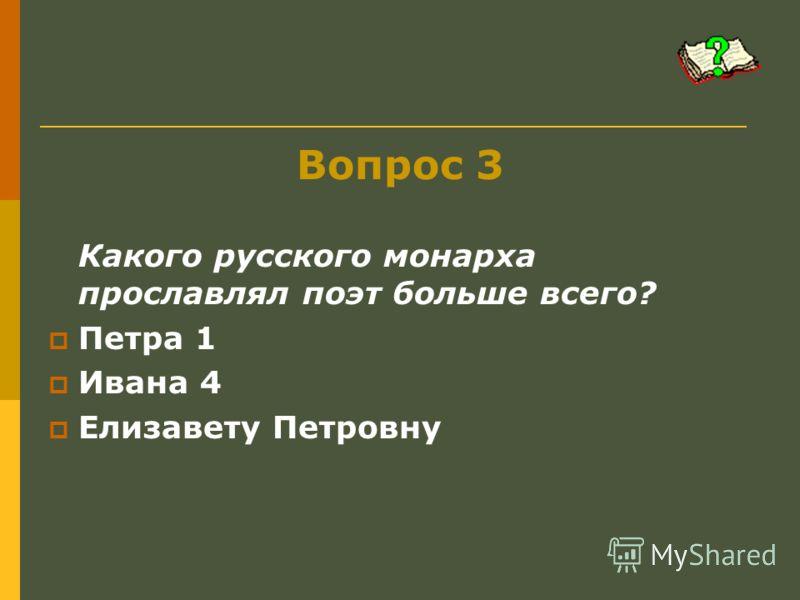 Вопрос 3 Какого русского монарха прославлял поэт больше всего? Петра 1 Ивана 4 Елизавету Петровну