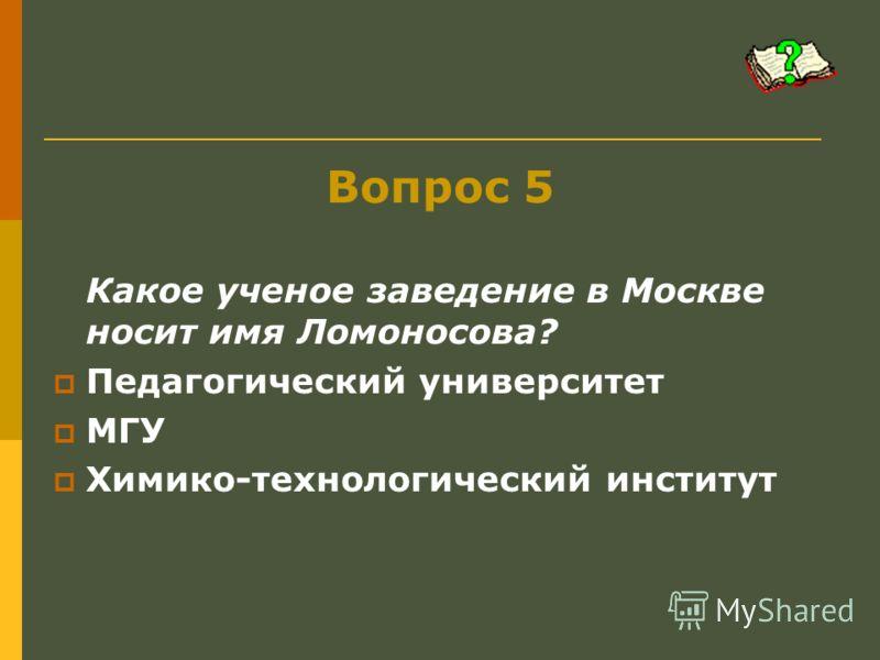 Вопрос 5 Какое ученое заведение в Москве носит имя Ломоносова? Педагогический университет МГУ Химико-технологический институт