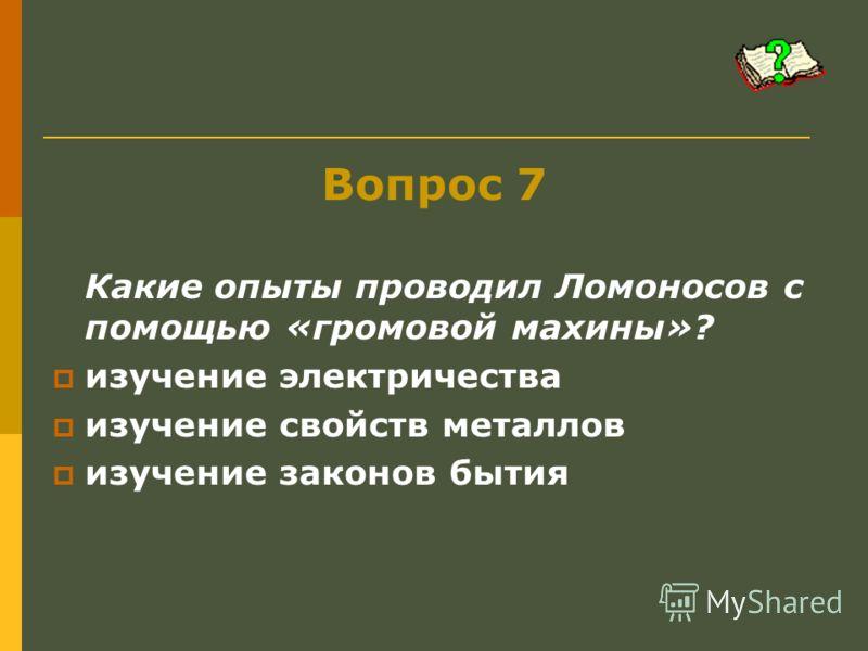 Вопрос 7 Какие опыты проводил Ломоносов с помощью «громовой махины»? изучение электричества изучение свойств металлов изучение законов бытия