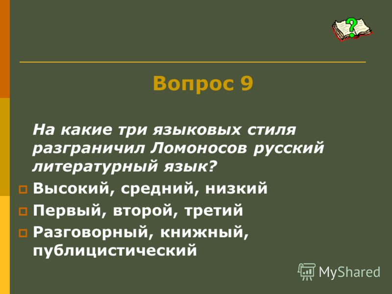 Вопрос 9 На какие три языковых стиля разграничил Ломоносов русский литературный язык? Высокий, средний, низкий Первый, второй, третий Разговорный, книжный, публицистический