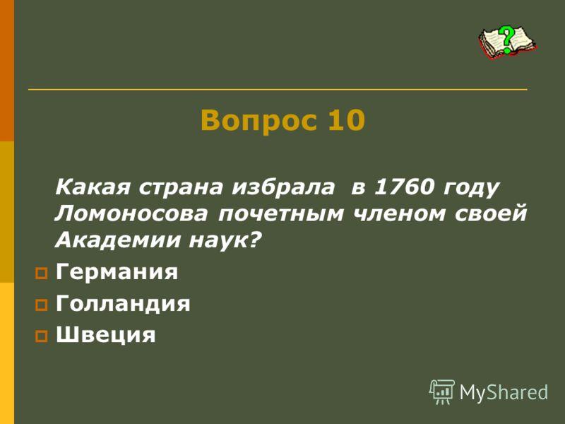 Вопрос 10 Какая страна избрала в 1760 году Ломоносова почетным членом своей Академии наук? Германия Голландия Швеция