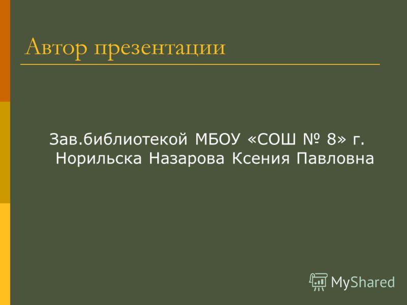 Автор презентации Зав.библиотекой МБОУ «СОШ 8» г. Норильска Назарова Ксения Павловна