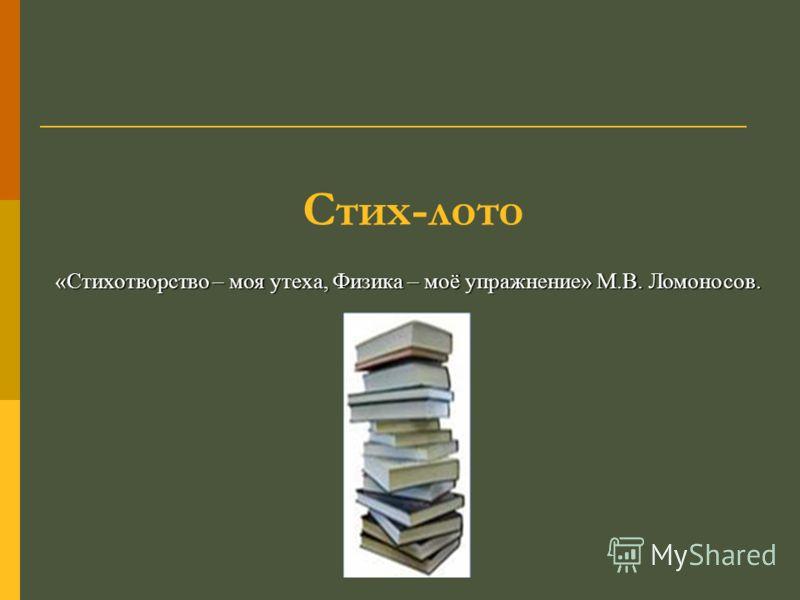 Стих-лото «Стихотворство – моя утеха, Физика – моё упражнение» М.В. Ломоносов.