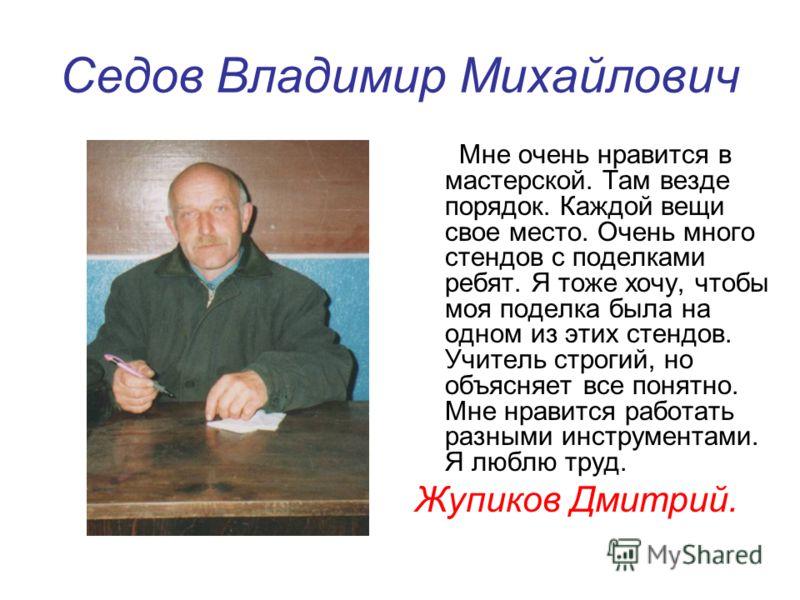 Седов Владимир Михайлович Мне очень нравится в мастерской. Там везде порядок. Каждой вещи свое место. Очень много стендов с поделками ребят. Я тоже хочу, чтобы моя поделка была на одном из этих стендов. Учитель строгий, но объясняет все понятно. Мне