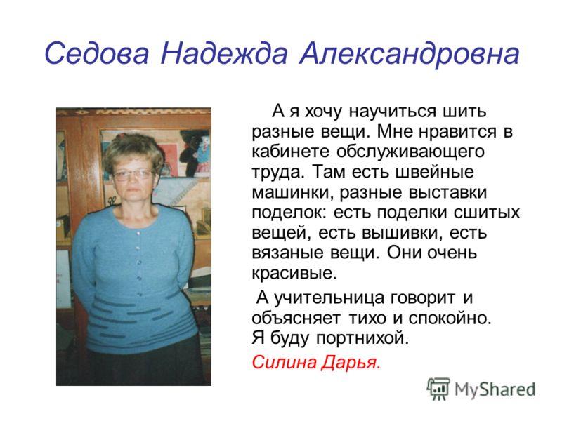 Седова Надежда Александровна А я хочу научиться шить разные вещи. Мне нравится в кабинете обслуживающего труда. Там есть швейные машинки, разные выставки поделок: есть поделки сшитых вещей, есть вышивки, есть вязаные вещи. Они очень красивые. А учите