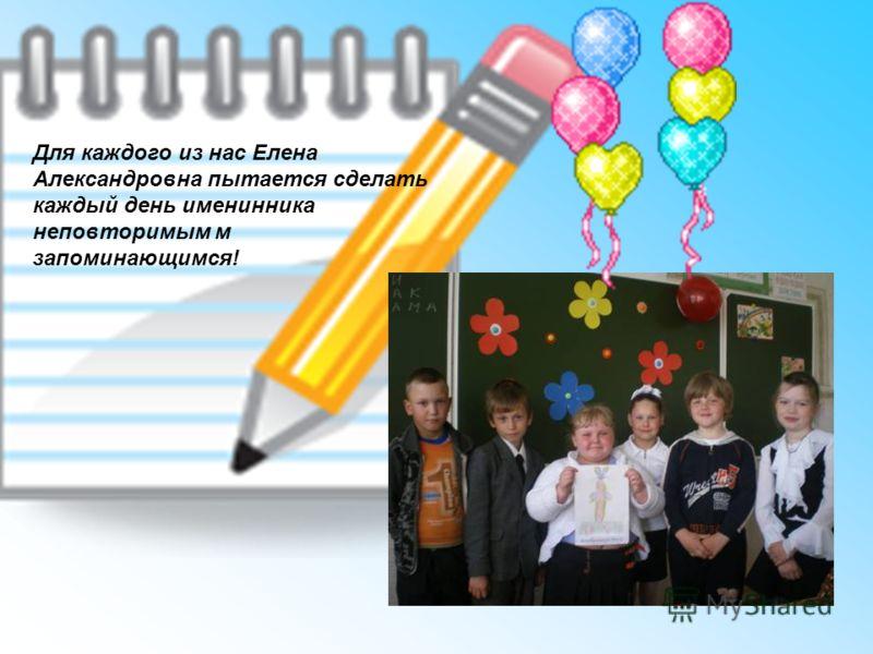 Для каждого из нас Елена Александровна пытается сделать каждый день именинника неповторимым м запоминающимся!
