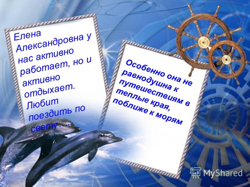 Елена Александровна у нас активно работает, но и активно отдыхает. Любит поездить по свету….. Особенно она не равнодушна к путешествиям в теплые края, поближе к морям