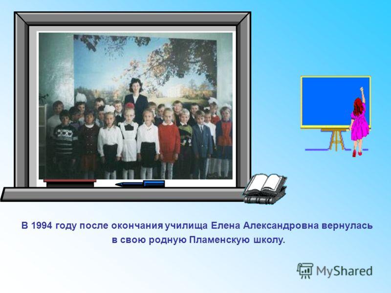 В 1994 году после окончания училища Елена Александровна вернулась в свою родную Пламенскую школу.