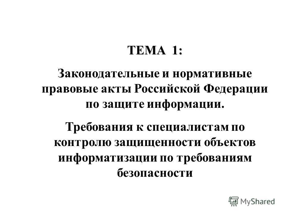 ТЕМА 1: Законодательные и нормативные правовые акты Российской Федерации по защите информации. Требования к специалистам по контролю защищенности объектов информатизации по требованиям безопасности