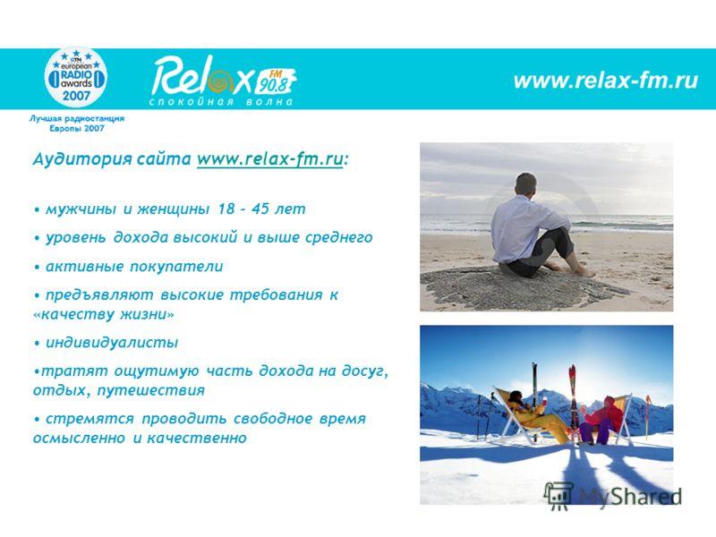 Аудитория сайта www.relax-fm.ru:www.relax-fm.ru мужчины и женщины 18 - 45 лет уровень дохода высокий и выше среднего активные покупатели предъявляют высокие требования к «качеству жизни» индивидуалисты тратят ощутимую часть дохода на досуг, отдых, пу