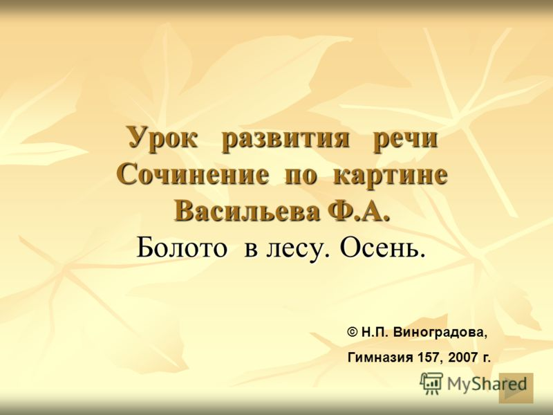 Урок развития речи Cочинение по картине Васильева Ф.А. Болото в лесу. Осень. © Н.П. Виноградова, Гимназия 157, 2007 г.