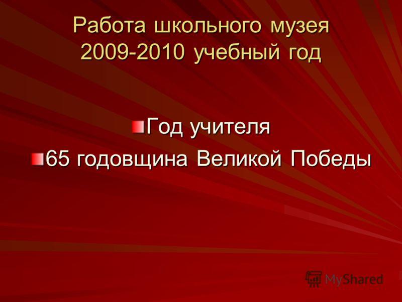 Работа школьного музея 2009-2010 учебный год Год учителя 65 годовщина Великой Победы