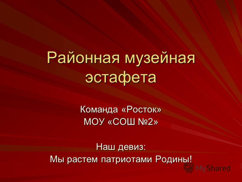 Районная музейная эстафета Команда «Росток» МОУ «СОШ 2» Наш девиз: Мы растем патриотами Родины!