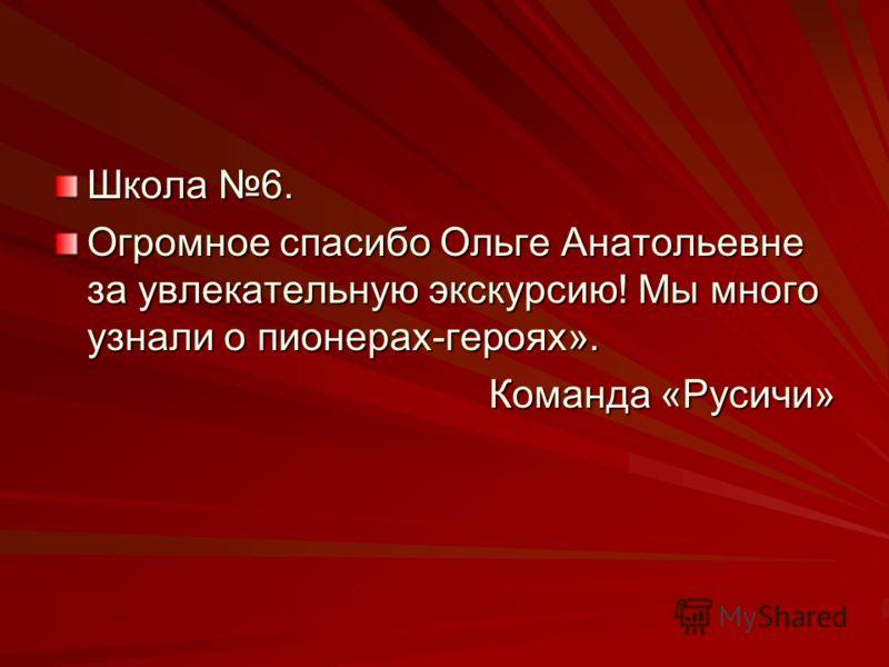 Школа 6. Огромное спасибо Ольге Анатольевне за увлекательную экскурсию! Мы много узнали о пионерах-героях». Команда «Русичи»