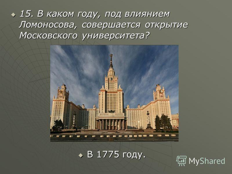 15. В каком году, под влиянием Ломоносова, совершается открытие Московского университета? В 1775 году.