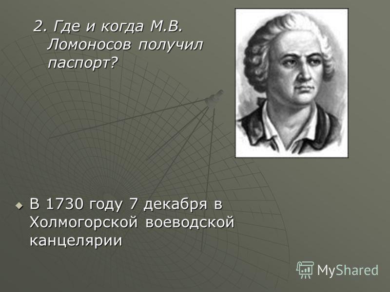2. Где и когда М.В. Ломоносов получил паспорт? В 1730 году 7 декабря в Холмогорской воеводской канцелярии В 1730 году 7 декабря в Холмогорской воеводской канцелярии