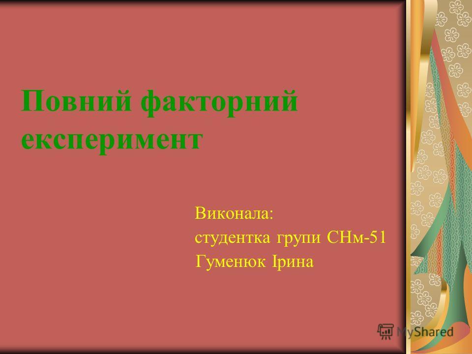 Повний факторний експеримент Виконала: студентка групи СНм-51 Гуменюк Ірина