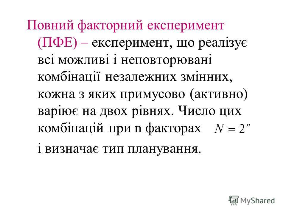 Повний факторний експеримент (ПФЕ) – експеримент, що реалізує всі можливі і неповторювані комбінації незалежних змінних, кожна з яких примусово (активно) варіює на двох рівнях. Число цих комбінацій при n факторах і визначає тип планування.