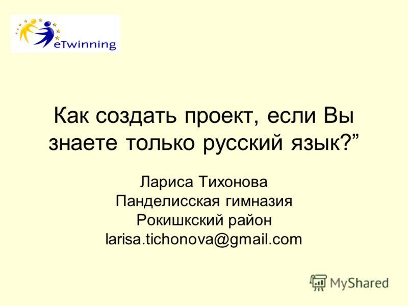 Как создать проект, если Вы знаете только русский язык? Лариса Тихонова Панделисская гимназия Рокишкский район larisa.tichonova@gmail.com