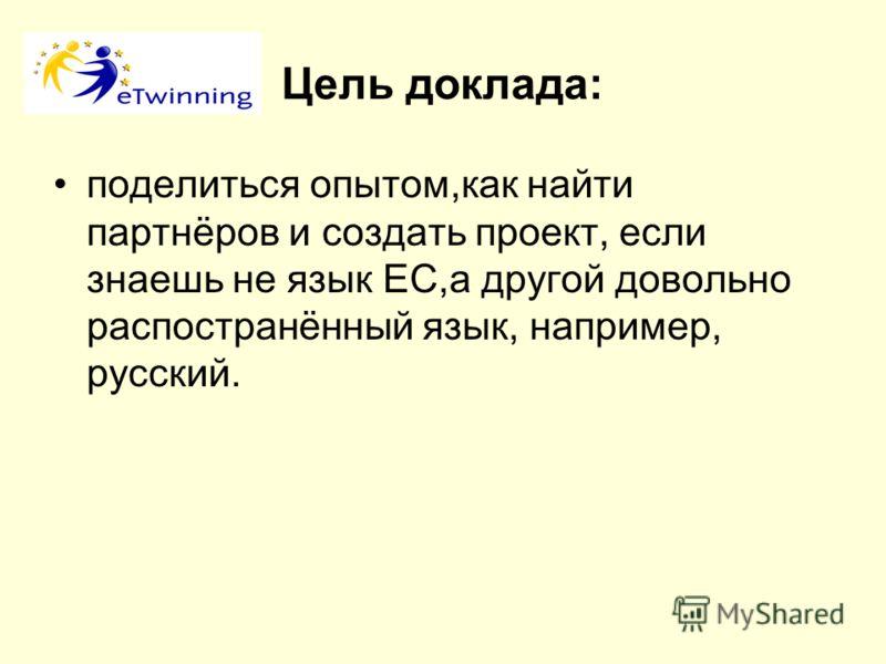 Цель доклада: поделиться опытом,как найти партнёров и создать проект, если знаешь не язык ЕС,а другой довольно распостранённый язык, например, русский.