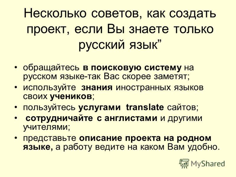 Несколько советов, как создать проект, если Вы знаете только русский язык обращайтесь в поисковую систему на русском языке-так Вас скорее заметят; используйте знания иностранных языков своих учеников; пользуйтесь услугами translate сайтов; сотруднича