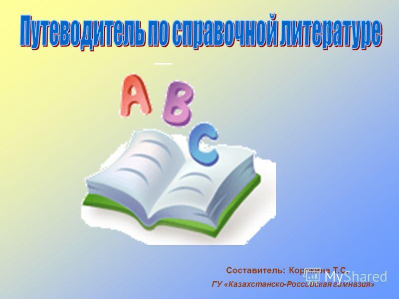 ГУ «Казахстанско-Российская гимназия» Составитель: Корякина Т.С.