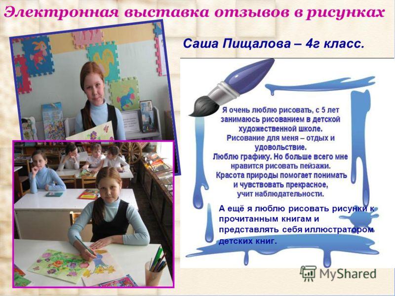Электронная выставка отзывов в рисунках Саша Пищалова – 4г класс. А ещё я люблю рисовать рисунки к прочитанным книгам и представлять себя иллюстратором детских книг.