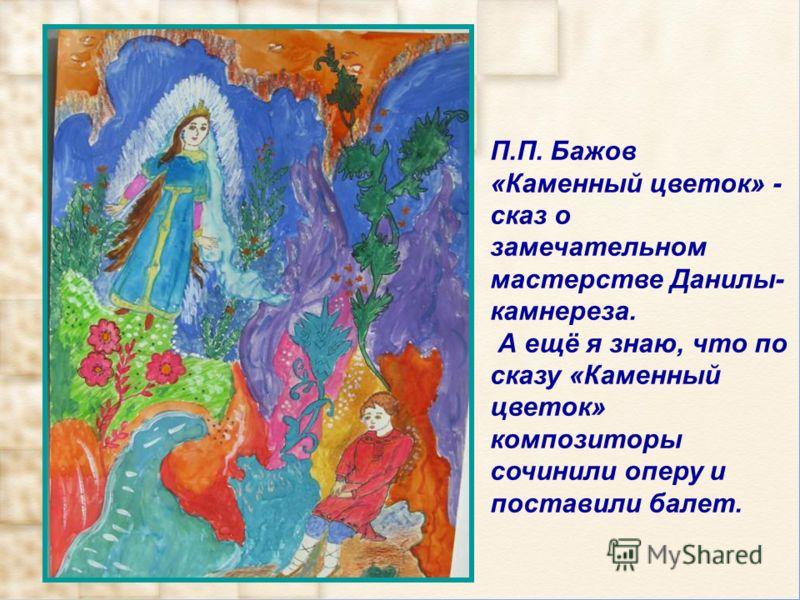 П.П. Бажов «Каменный цветок» - сказ о замечательном мастерстве Данилы- камнереза. А ещё я знаю, что по сказу «Каменный цветок» композиторы сочинили оперу и поставили балет.