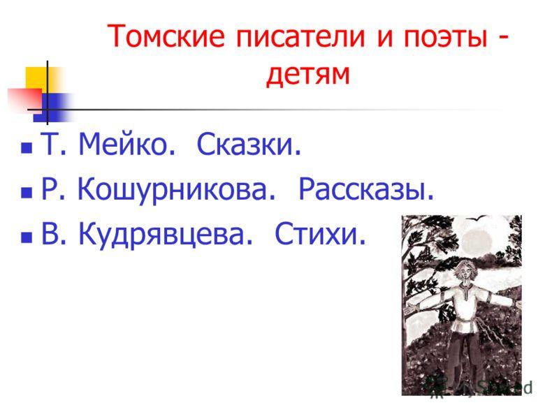 Томские писатели и поэты - детям Т. Мейко. Сказки. Р. Кошурникова. Рассказы. В. Кудрявцева. Стихи.