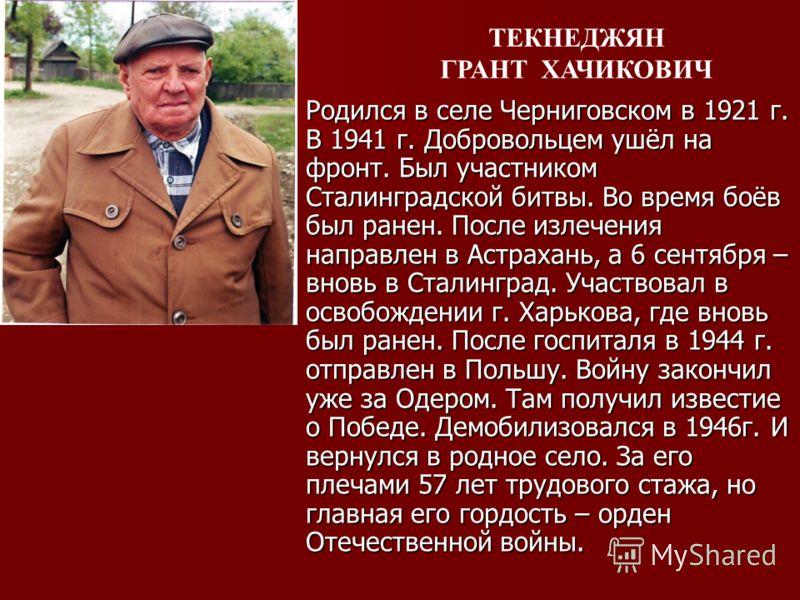 Родился в селе Черниговском в 1921 г. В 1941 г. Добровольцем ушёл на фронт. Был участником Сталинградской битвы. Во время боёв был ранен. После излечения направлен в Астрахань, а 6 сентября – вновь в Сталинград. Участвовал в освобождении г. Харькова,