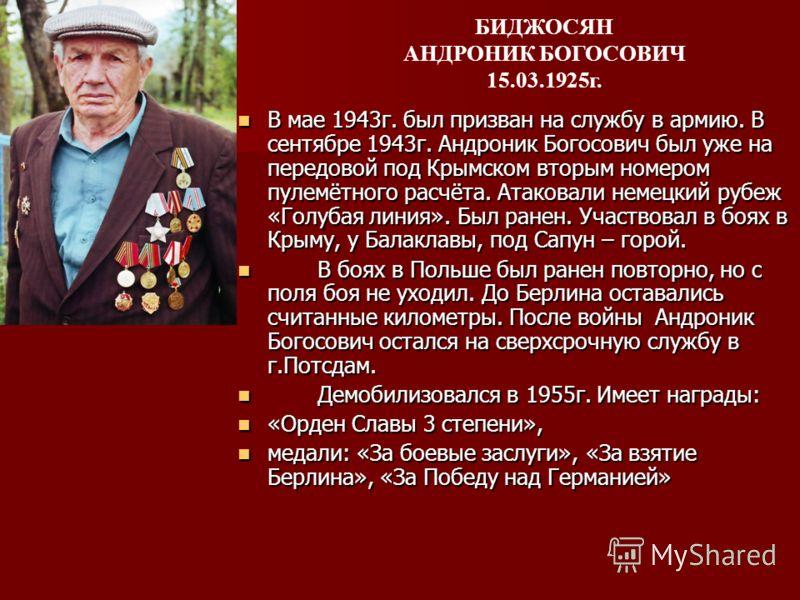 В мае 1943г. был призван на службу в армию. В сентябре 1943г. Андроник Богосович был уже на передовой под Крымском вторым номером пулемётного расчёта. Атаковали немецкий рубеж «Голубая линия». Был ранен. Участвовал в боях в Крыму, у Балаклавы, под Са