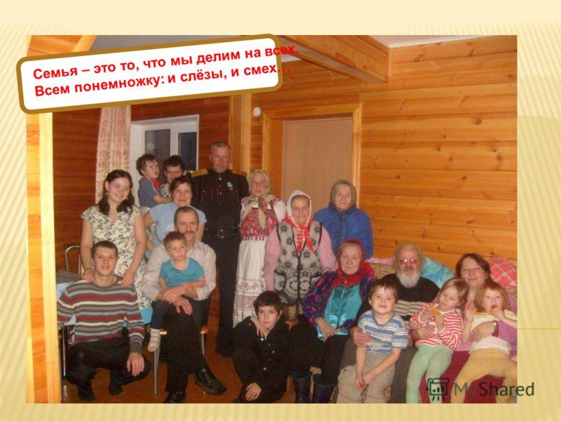Семья Семья – это то, что мы делим на всех, Всем понемножку: и слёзы, и смех…