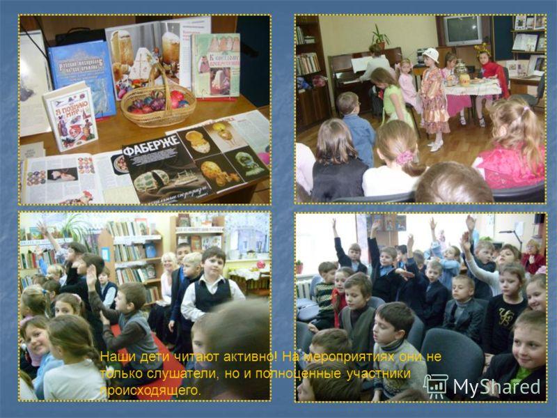 Наши дети читают активно! На мероприятиях они не только слушатели, но и полноценные участники происходящего.