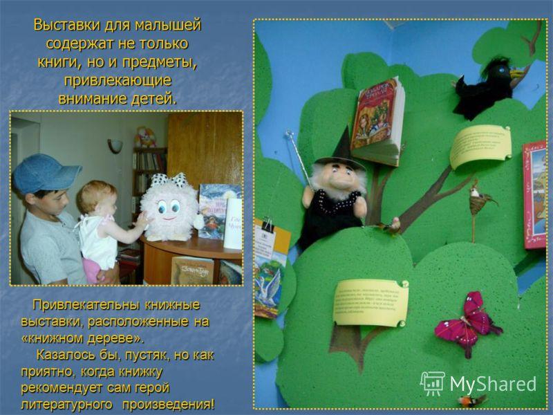 Выставки для малышей содержат не только книги, но и предметы, привлекающие внимание детей. Привлекательны книжные выставки, расположенные на «книжном дереве». Привлекательны книжные выставки, расположенные на «книжном дереве». Казалось бы, пустяк, но