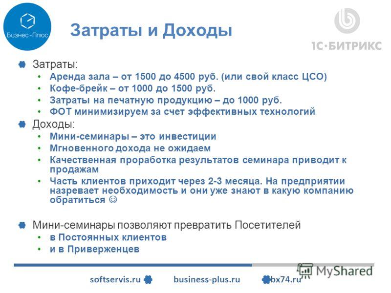 softservis.ru business-plus.ru bx74.ru Затраты и Доходы Затраты: Аренда зала – от 1500 до 4500 руб. (или свой класс ЦСО) Кофе-брейк – от 1000 до 1500 руб. Затраты на печатную продукцию – до 1000 руб. ФОТ минимизируем за счет эффективных технологий До