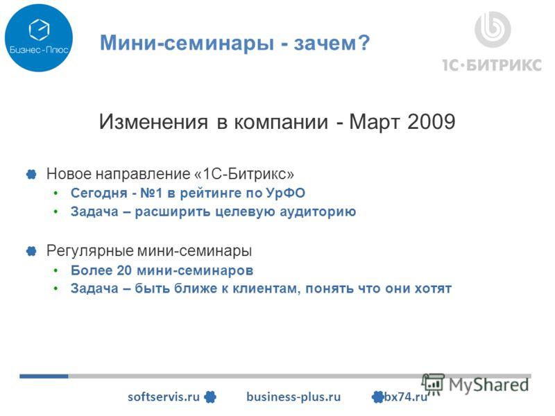 softservis.ru business-plus.ru bx74.ru Мини-семинары - зачем? Изменения в компании - Март 2009 Новое направление «1С-Битрикс» Сегодня - 1 в рейтинге по УрФО Задача – расширить целевую аудиторию Регулярные мини-семинары Более 20 мини-семинаров Задача