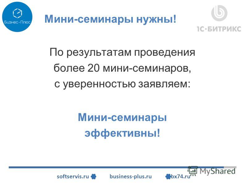 softservis.ru business-plus.ru bx74.ru Мини-семинары нужны! По результатам проведения более 20 мини-семинаров, с уверенностью заявляем: Мини-семинары эффективны!