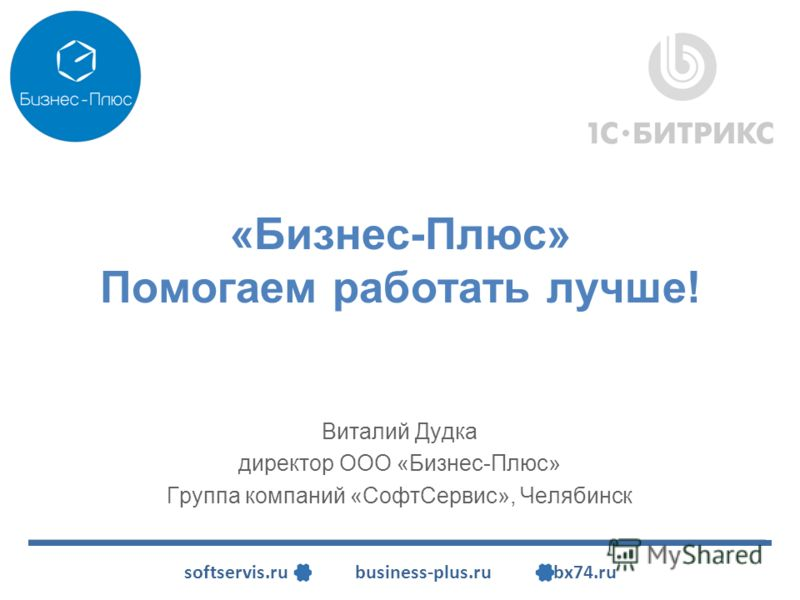 softservis.ru business-plus.ru bx74.ru Виталий Дудка директор ООО «Бизнес-Плюс» Группа компаний «СофтСервис», Челябинск «Бизнес-Плюс» Помогаем работать лучше!