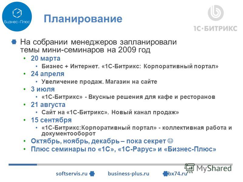 softservis.ru business-plus.ru bx74.ru Планирование На собрании менеджеров запланировали темы мини-семинаров на 2009 год 20 марта Бизнес + Интернет. «1С-Битрикс: Корпоративный портал» 24 апреля Увеличение продаж. Магазин на сайте 3 июля «1С-Битрикс»