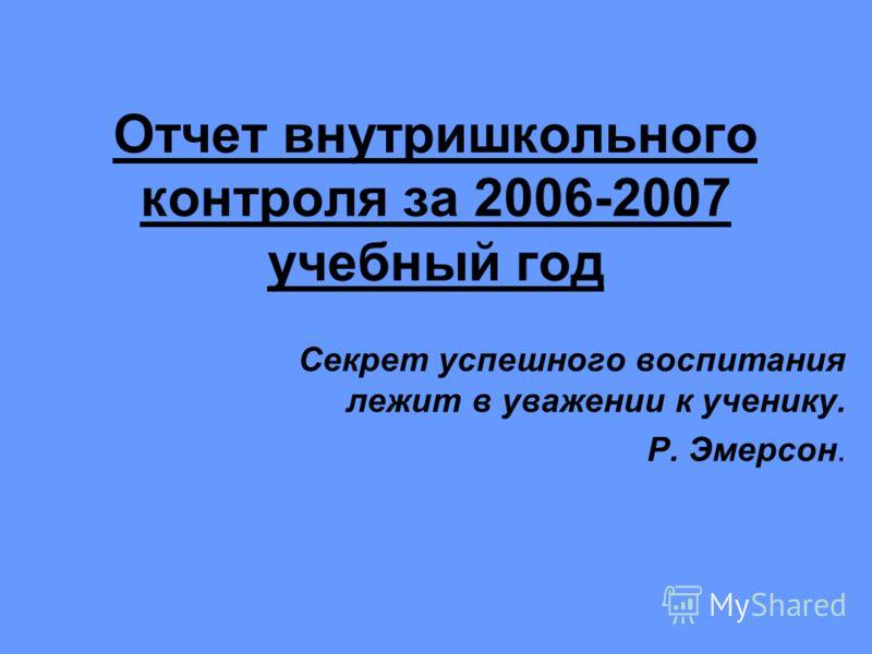 Отчет внутришкольного контроля за 2006-2007 учебный год Секрет успешного воспитания лежит в уважении к ученику. Р. Эмерсон.