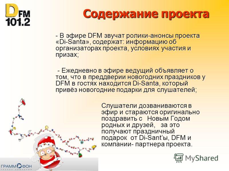Содержание проекта - В эфире DFM звучат ролики-анонсы проекта «Di-Santa», содержат: информацию об организаторах проекта, условиях участия и призах; - Ежедневно в эфире ведущий объявляет о том, что в преддверии новогодних праздников у DFM в гостях нах