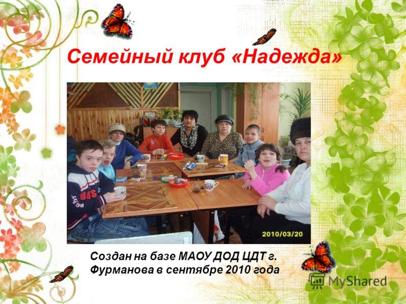 Семейный клуб «Надежда» Создан на базе МАОУ ДОД ЦДТ г. Фурманова в сентябре 2010 года