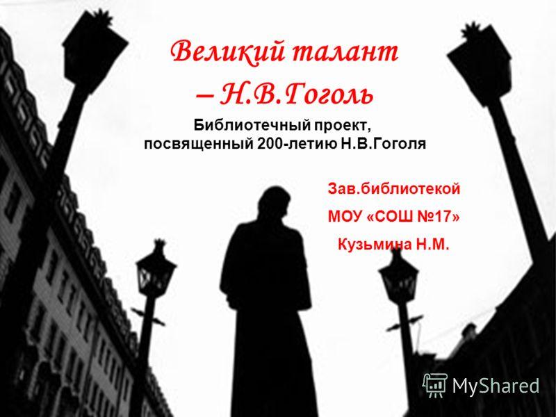 Великий талант – Н.В.Гоголь Библиотечный проект, посвященный 200-летию Н.В.Гоголя Зав.библиотекой МОУ «СОШ 17» Кузьмина Н.М.