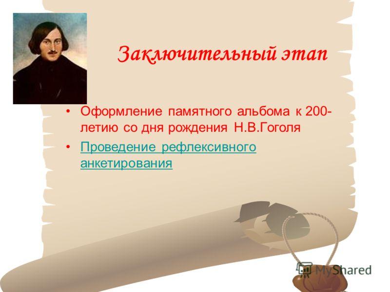 Заключительный этап Оформление памятного альбома к 200- летию со дня рождения Н.В.Гоголя Проведение рефлексивного анкетированияПроведение рефлексивного анкетирования