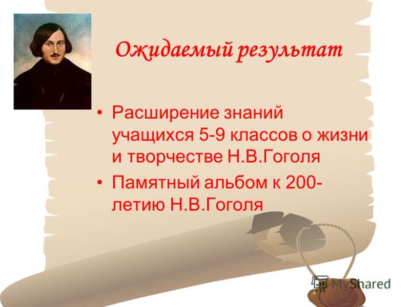 Ожидаемый результат Расширение знаний учащихся 5-9 классов о жизни и творчестве Н.В.Гоголя Памятный альбом к 200- летию Н.В.Гоголя