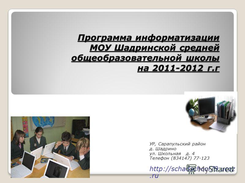 Программа информатизации МОУ Шадринской средней общеобразовательной школы на 2011-2012 г.г УР, Сарапульский район д. Шадрино ул. Школьная д. 4 Телефон (834147) 77-123 http://schadschool79.ucoz.ru