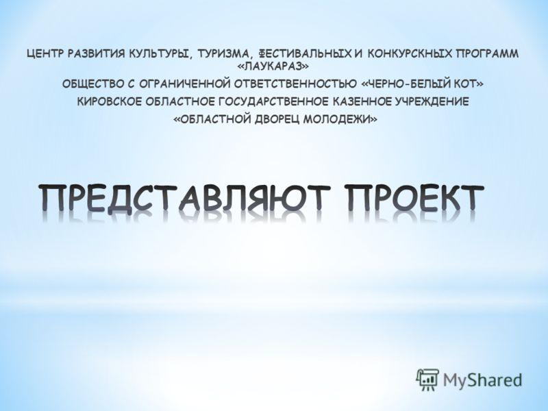 ЦЕНТР РАЗВИТИЯ КУЛЬТУРЫ, ТУРИЗМА, ФЕСТИВАЛЬНЫХ И КОНКУРСКНЫХ ПРОГРАММ «ЛАУКАРАЗ» ОБЩЕСТВО С ОГРАНИЧЕННОЙ ОТВЕТСТВЕННОСТЬЮ «ЧЕРНО-БЕЛЫЙ КОТ» КИРОВСКОЕ ОБЛАСТНОЕ ГОСУДАРСТВЕННОЕ КАЗЕННОЕ УЧРЕЖДЕНИЕ «ОБЛАСТНОЙ ДВОРЕЦ МОЛОДЕЖИ»