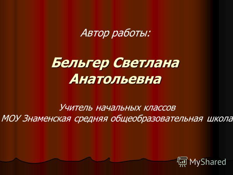 Бельгер Светлана Анатольевна Автор работы: Учитель начальных классов МОУ Знаменская средняя общеобразовательная школа