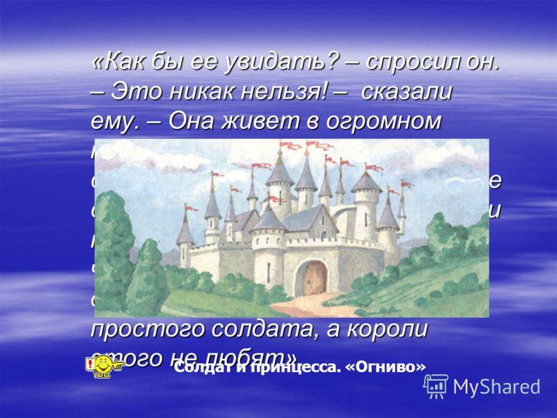 «Как бы ее увидать? – спросил он. – Это никак нельзя! – сказали ему. – Она живет в огромном медном замке, за высокими стенами с башнями. Никто, кроме самого короля, не смеет ни войти туда, ни выйти оттуда, потому что королю предсказали, будто дочь ег